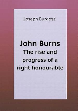 John Burns the Rise and Progress of a Right Honourable af Joseph Burgess