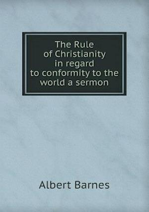 The Rule of Christianity in Regard to Conformity to the World a Sermon af Albert Barnes