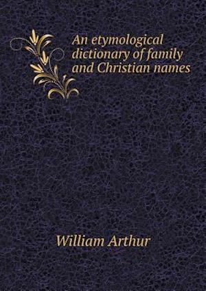 An Etymological Dictionary of Family and Christian Names af William Arthur