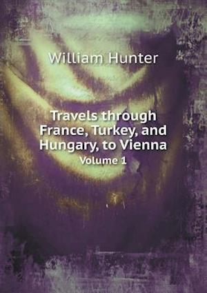 Travels Through France, Turkey, and Hungary, to Vienna Volume 1 af William Hunter