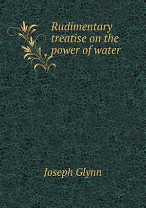 Rudimentary Treatise on the Power of Water af Joseph Glynn