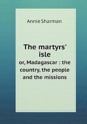 The Martyrs' Isle Or, Madagascar af Annie Sharman