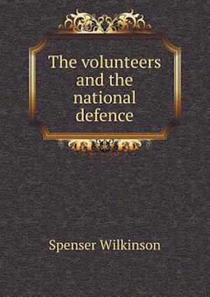 The Volunteers and the National Defence af Spenser Wilkinson