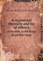 A Regimental Chronicle and List of Officers of the 60th, or the King's Royal Rifle Corps af Nesbit Willoughby Wallace