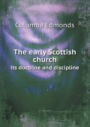 The Early Scottish Church Its Doctrine and Discipline af Columba Edmonds