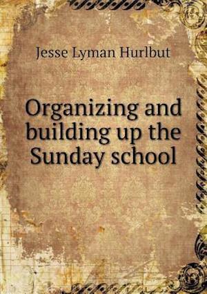 Organizing and Building Up the Sunday School af Jesse Lyman Hurlbut