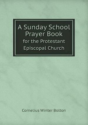 A Sunday School Prayer Book for the Protestant Episcopal Church af Cornelius Winter Bolton