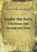 Under the Holly Christmas-Tide in Song and Story af Henry Fitz Randolph