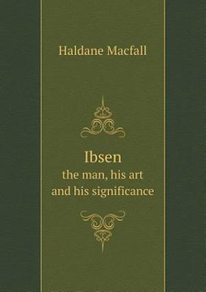 Ibsen the Man, His Art and His Significance af Haldane Macfall