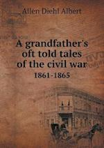 A Grandfather's Oft Told Tales of the Civil War 1861-1865 af Allen Diehl Albert