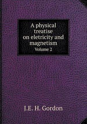 A Physical Treatise on Eletricity and Magnetism Volume 2 af J. E. H. Gordon