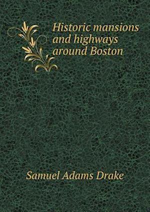 Historic Mansions and Highways Around Boston af Samuel Adams Drake