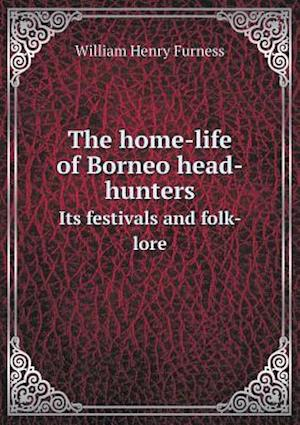 The Home-Life of Borneo Head-Hunters Its Festivals and Folk- Lore af William Henry Furness
