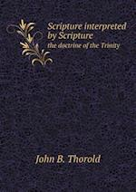 Scripture Interpreted by Scripture the Doctrine of the Trinity af John B. Thorold