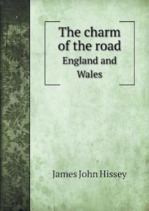 The Charm of the Road England and Wales af James John Hissey