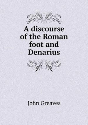 A Discourse of the Roman Foot and Denarius af John Greaves