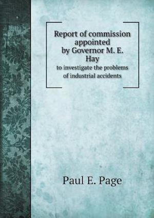 Report of Commission Appointed by Governor M. E. Hay to Investigate the Problems of Industrial Accidents af Paul E. Page
