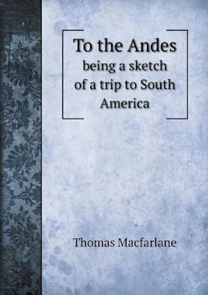 To the Andes Being a Sketch of a Trip to South America af Thomas Macfarlane