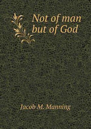 Not of Man But of God af Jacob M. Manning
