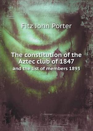 The Constitution of the Aztec Club of 1847 and the List of Members 1893 af Fitz John Porter