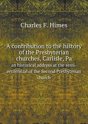 A   Contribution to the History of the Presbyterian Churches, Carlisle, Pa an Historical Address at the Semi-Centennial of the Second Presbyterian Chu af Charles F. Himes
