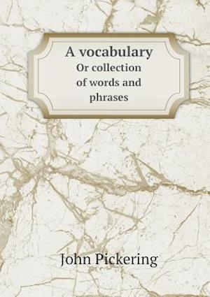 A Vocabulary or Collection of Words and Phrases af John Pickering