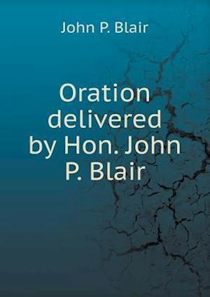 Oration Delivered by Hon. John P. Blair af John P. Blair