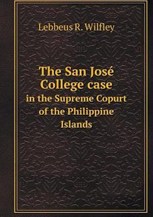 The San Jose College Case in the Supreme Copurt of the Philippine Islands af Lebbeus R. Wilfley