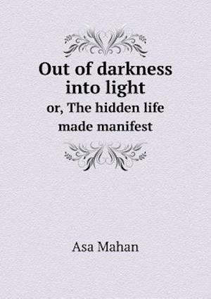 Out of Darkness Into Light Or, the Hidden Life Made Manifest af Asa Mahan