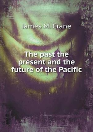 The Past the Present and the Future of the Pacific af James M. Crane