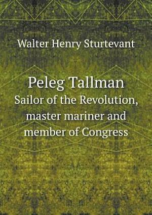 Peleg Tallman Sailor of the Revolution, Master Mariner and Member of Congress af Walter Henry Sturtevant