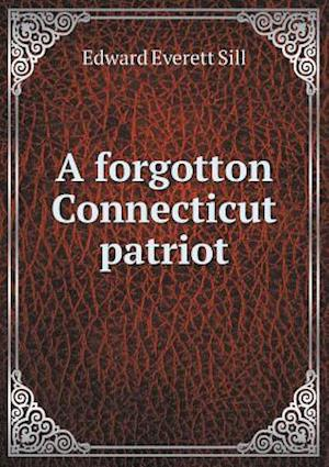 A Forgotton Connecticut Patriot af Edward Everett Sill
