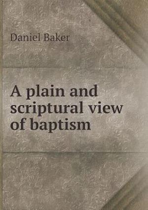 A Plain and Scriptural View of Baptism af Daniel Baker