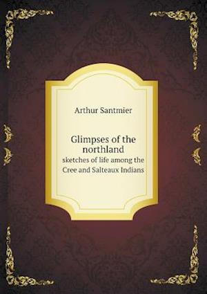 Glimpses of the Northland Sketches of Life Among the Cree and Salteaux Indians af Arthur Santmier