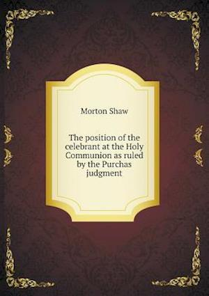 The Position of the Celebrant at the Holy Communion as Ruled by the Purchas Judgment af Morton Shaw