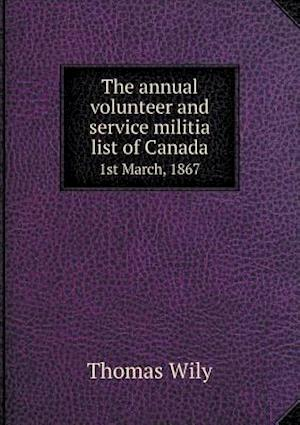 The Annual Volunteer and Service Militia List of Canada 1st March, 1867 af Thomas Wily