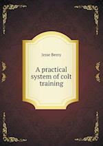 A Practical System of Colt Training af Jesse Beery