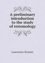 A Preliminary Introduction to the Study of Entomology af Lawrence Bruner