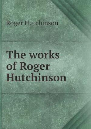 The Works of Roger Hutchinson af John Bruce