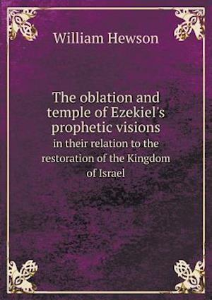 The Oblation and Temple of Ezekiel's Prophetic Visions in Their Relation to the Restoration of the Kingdom of Israel af William Hewson