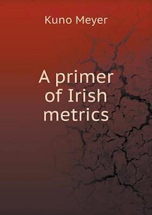 A Primer of Irish Metrics af Kuno Meyer