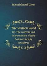 The Written Word Or, the Contents and Interpretation of Holy Scripture Briefly Considered af Samuel Gosnell Green
