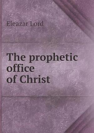 The Prophetic Office of Christ af Eleazar Lord