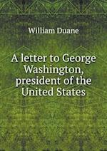 A Letter to George Washington, President of the United States af William Duane