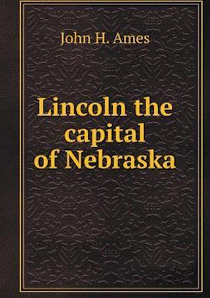 Lincoln the Capital of Nebraska af John H. Ames