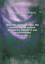 National Righteousness, the Foundation of Publick Prosperity, Explain'd and Recommended in a Sermon af George Stephens