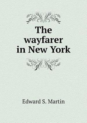 The Wayfarer in New York af Edward Sandford Martin