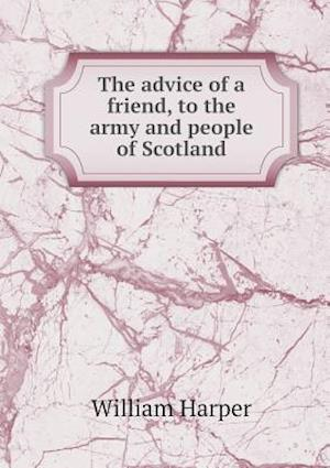 The Advice of a Friend, to the Army and People of Scotland af William Harper
