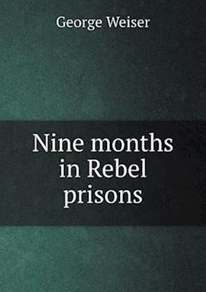 Nine Months in Rebel Prisons af George Weiser