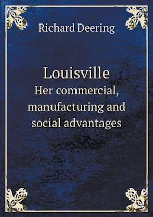 Louisville Her Commercial, Manufacturing and Social Advantages af Richard Deering